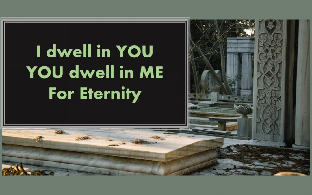 I Dwell in YOU; You Dwell in ME; For Eternity. – Let's talk about Life & Death!